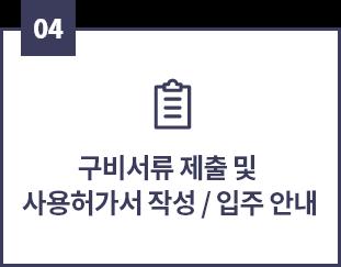 04, 구비서류 제출 및 사용허가서 작성/입주 안내