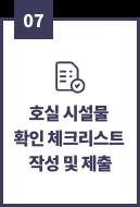 07, 호실 시설물 확인 체크리스트 작성 및 제출